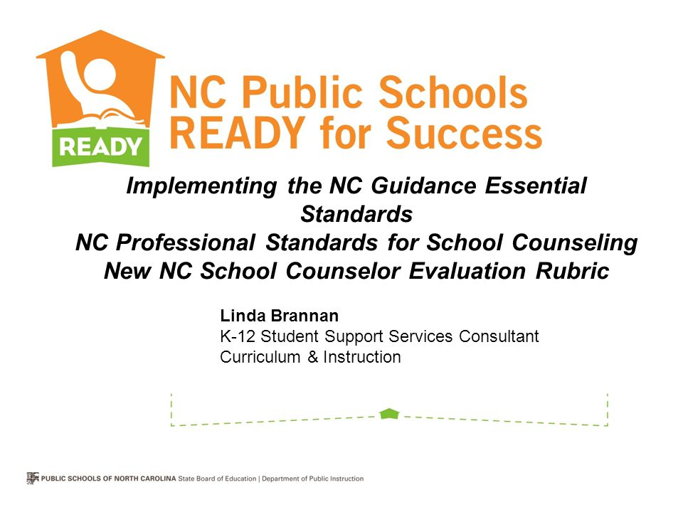Implementing the NC Guidance Essential Standards NC Professional Standards for School Counseling New NC School Counselor Evaluation Rubric Linda Brannan K-12 Student Support Services Consultant Curriculum & Instruction