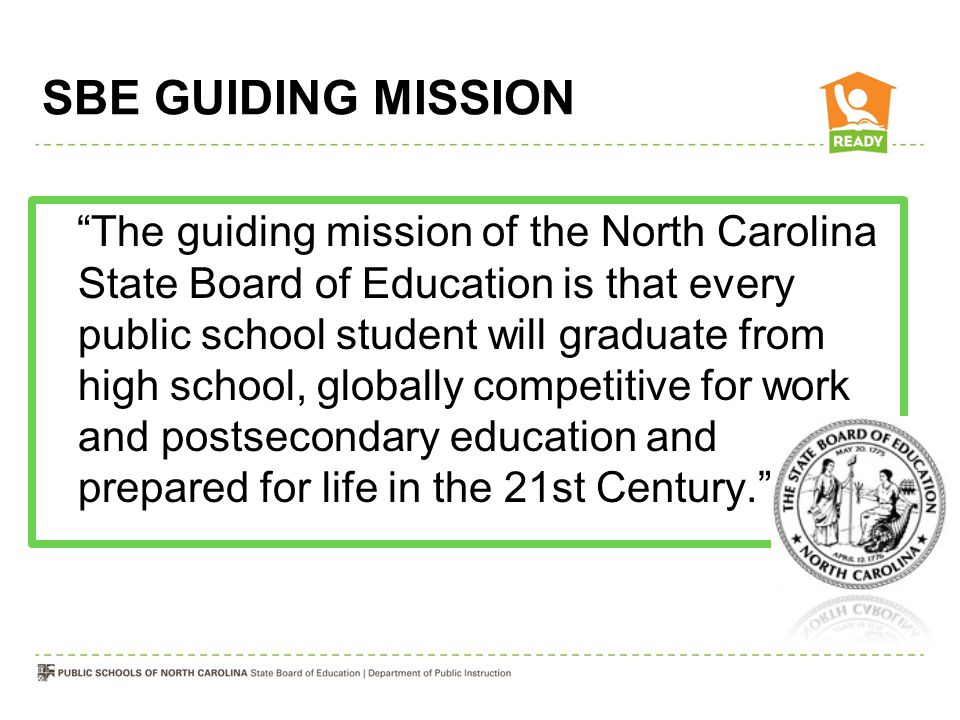 SBE GUIDING MISSION The guiding mission of the North Carolina State Board of Education is that every public school student will graduate from high school, globally competitive for work and postsecondary education and prepared for life in the 21st Century.
