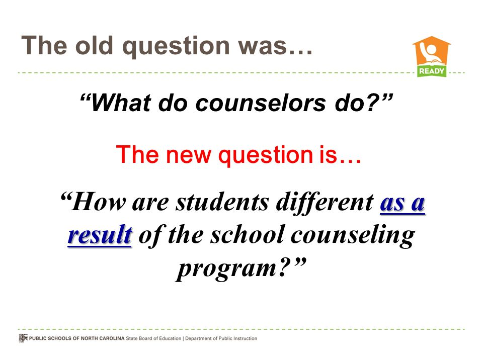 The old question was… What do counselors do? The new question is… as a result How are students different as a result of the school counseling program?