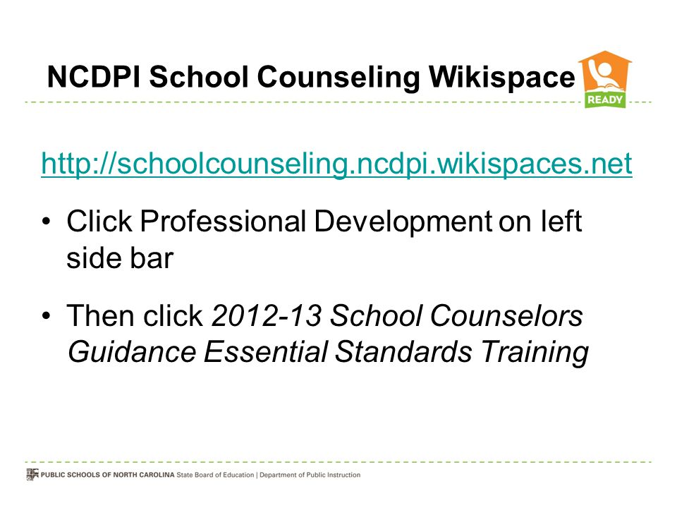 NCDPI School Counseling Wikispace http://schoolcounseling.ncdpi.wikispaces.net Click Professional Development on left side bar Then click 2012-13 School Counselors Guidance Essential Standards Training
