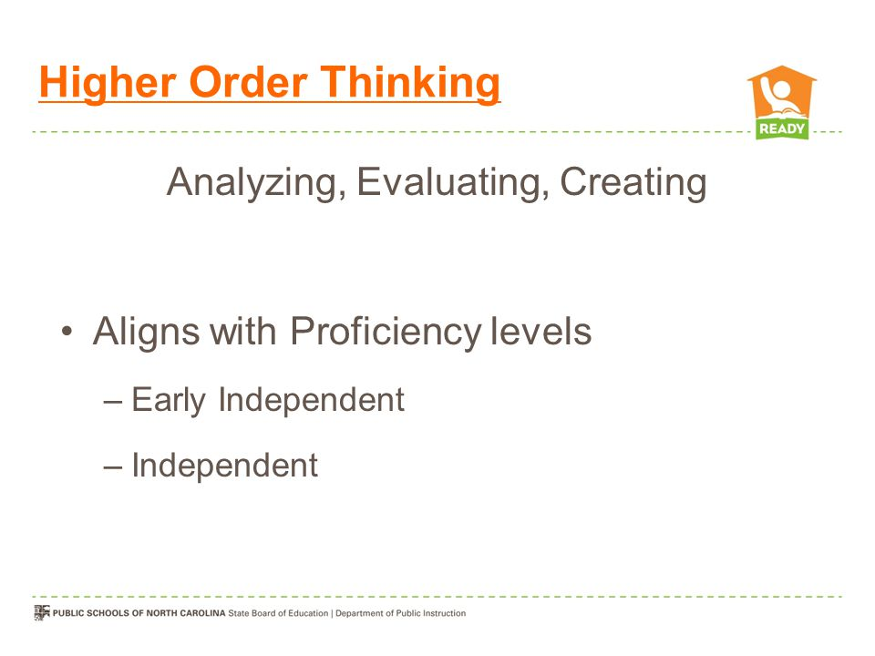 Higher Order Thinking Analyzing, Evaluating, Creating Aligns with Proficiency levels –Early Independent –Independent