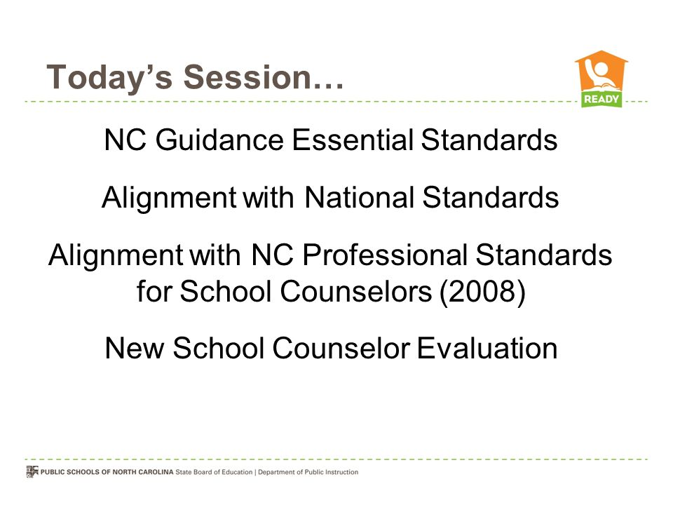 Today's Session… NC Guidance Essential Standards Alignment with National Standards Alignment with NC Professional Standards for School Counselors (2008) New School Counselor Evaluation
