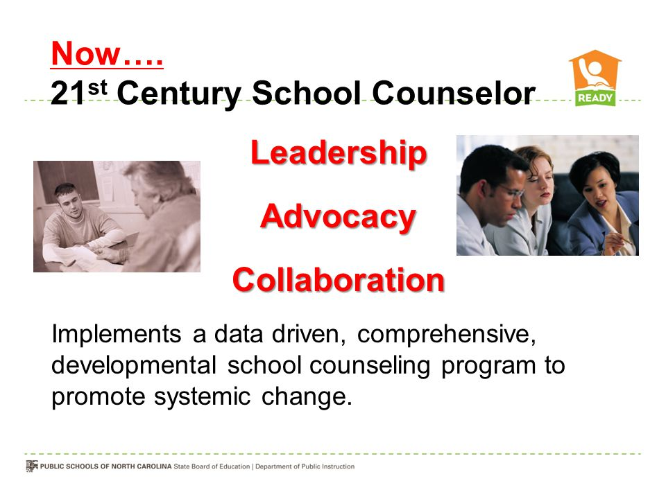 Now…. 21 st Century School Counselor LeadershipAdvocacyCollaboration Implements a data driven, comprehensive, developmental school counseling program