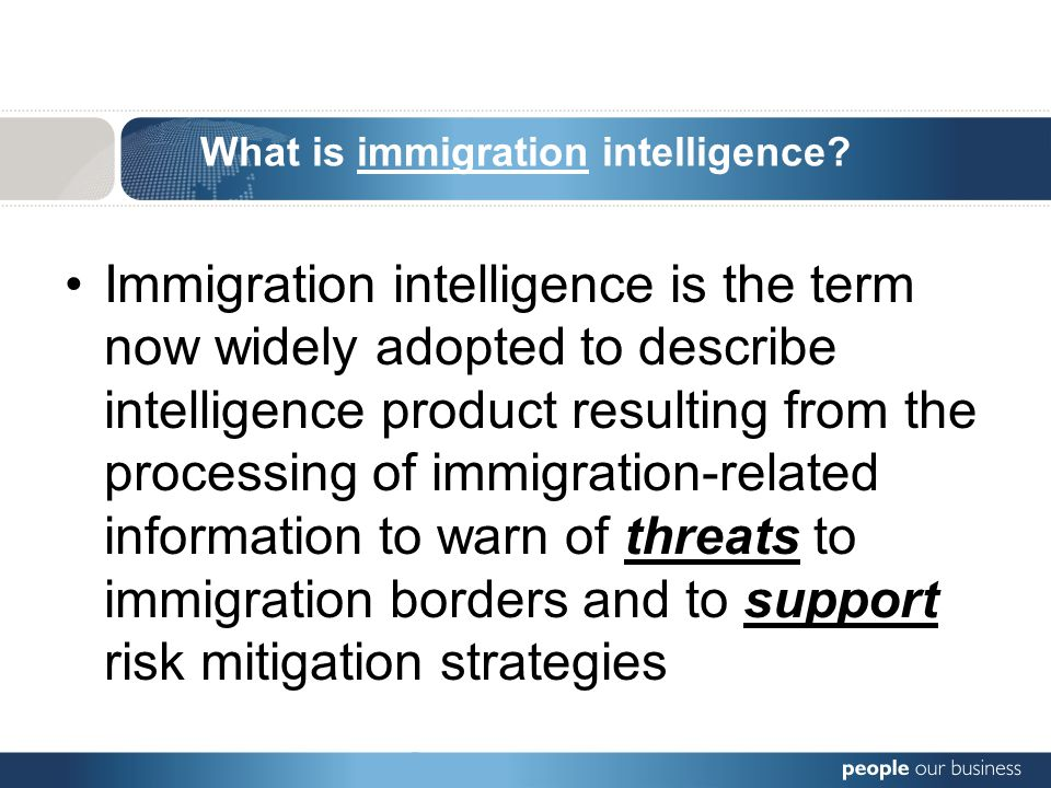 What is immigration intelligence? Immigration intelligence is the term now widely adopted to describe intelligence product resulting from the processi