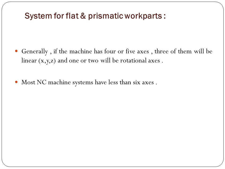 Generally, if the machine has four or five axes, three of them will be linear (x,y,z) and one or two will be rotational axes. Most NC machine systems