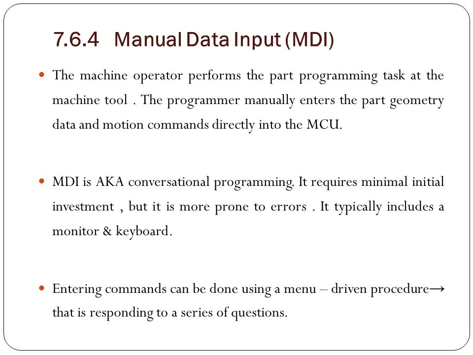 7.6.4 Manual Data Input (MDI) The machine operator performs the part programming task at the machine tool. The programmer manually enters the part geo
