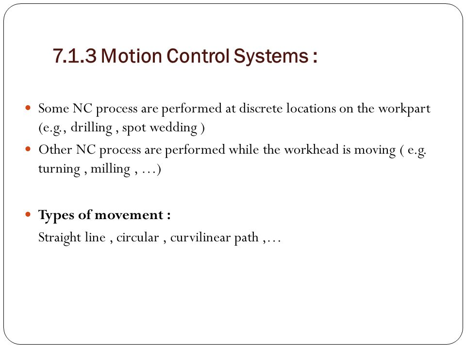 7.1.3 Motion Control Systems : Some NC process are performed at discrete locations on the workpart (e.g., drilling, spot wedding ) Other NC process ar