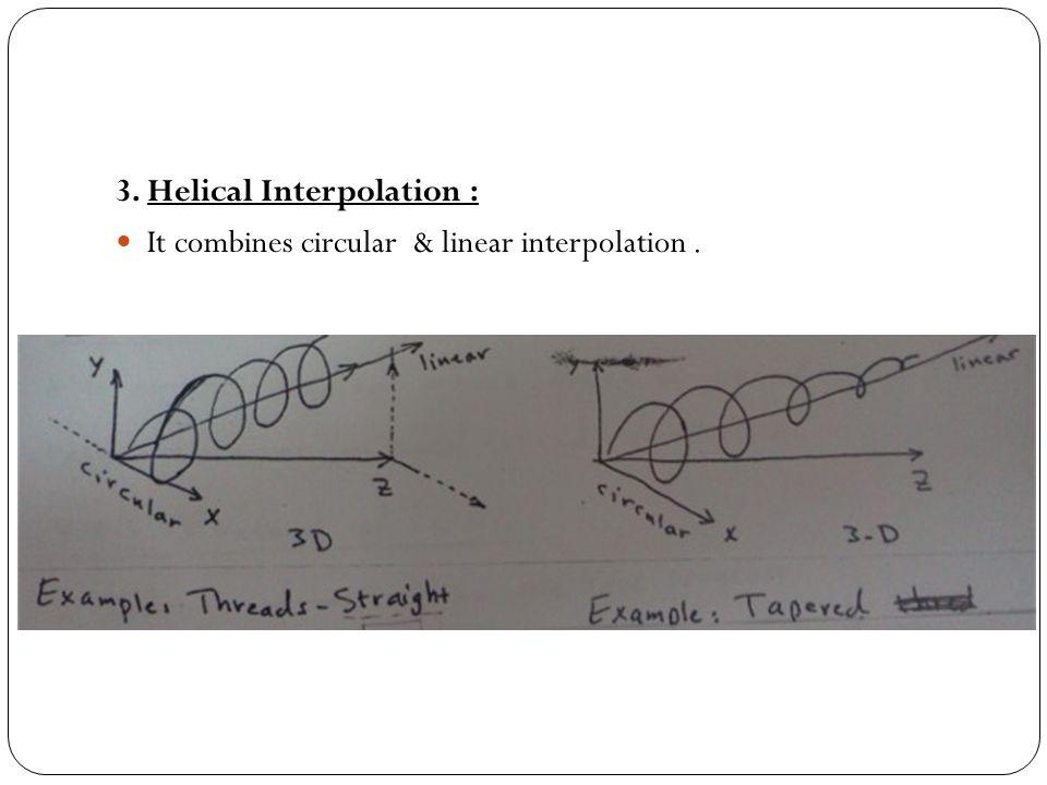 3. Helical Interpolation : It combines circular & linear interpolation.