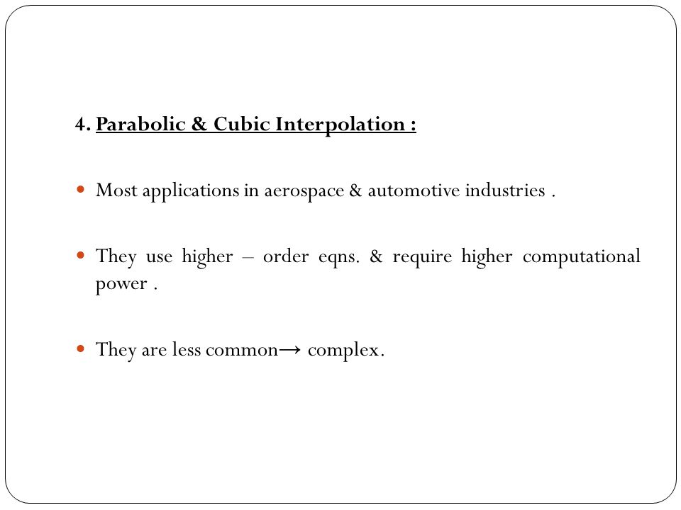 4. Parabolic & Cubic Interpolation : Most applications in aerospace & automotive industries. They use higher – order eqns. & require higher computatio