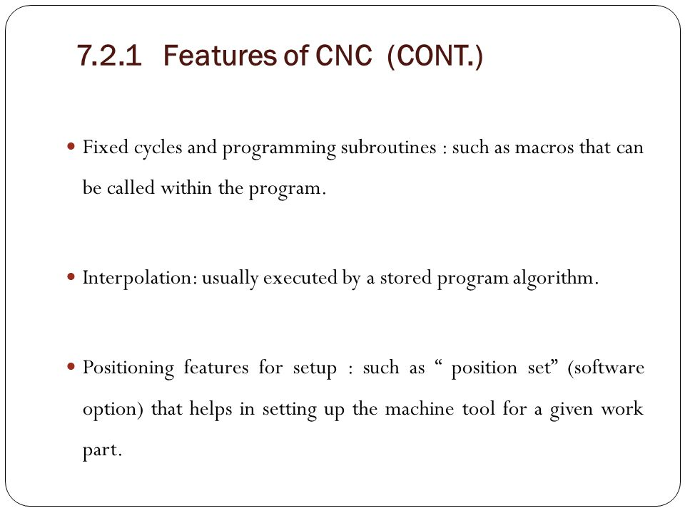 7.2.1 Features of CNC (CONT.) Fixed cycles and programming subroutines : such as macros that can be called within the program. Interpolation: usually