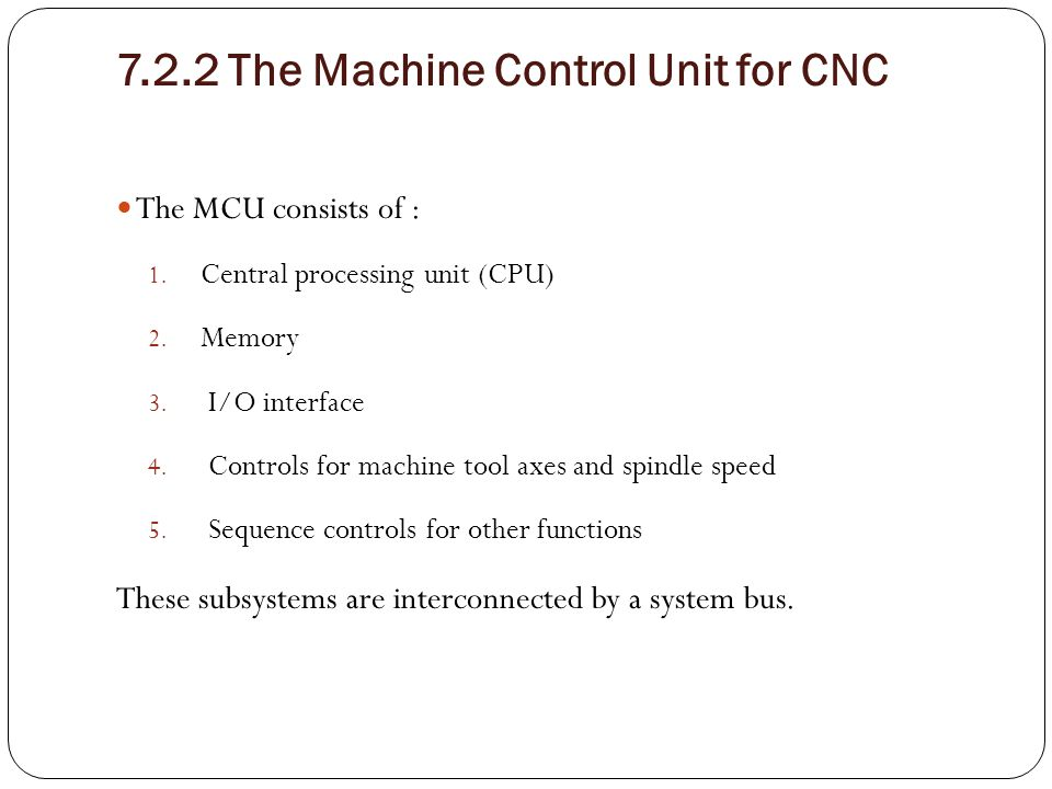 7.2.2 The Machine Control Unit for CNC The MCU consists of : 1. Central processing unit (CPU) 2. Memory 3. I/O interface 4. Controls for machine tool