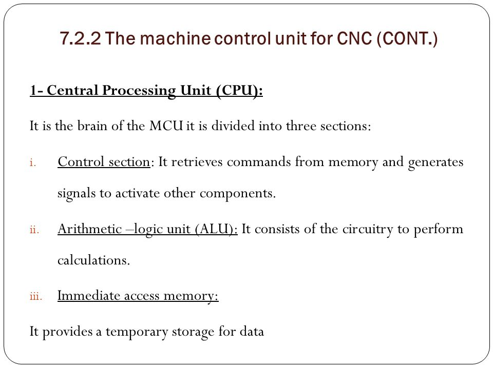 7.2.2 The machine control unit for CNC (CONT.) 1- Central Processing Unit (CPU): It is the brain of the MCU it is divided into three sections: i. Cont