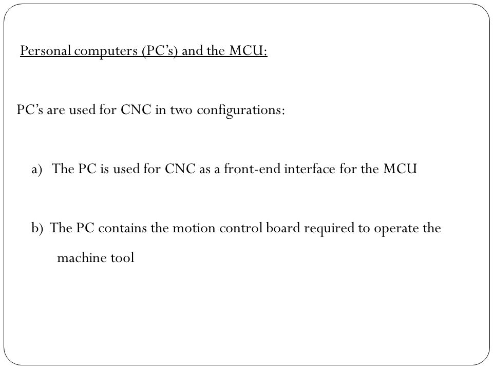 Personal computers (PC's) and the MCU: PC's are used for CNC in two configurations: a) The PC is used for CNC as a front-end interface for the MCU b)
