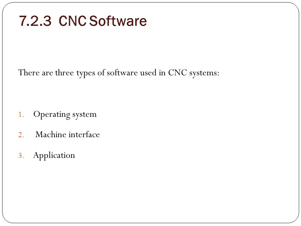 7.2.3 CNC Software There are three types of software used in CNC systems: 1. Operating system 2. Machine interface 3. Application