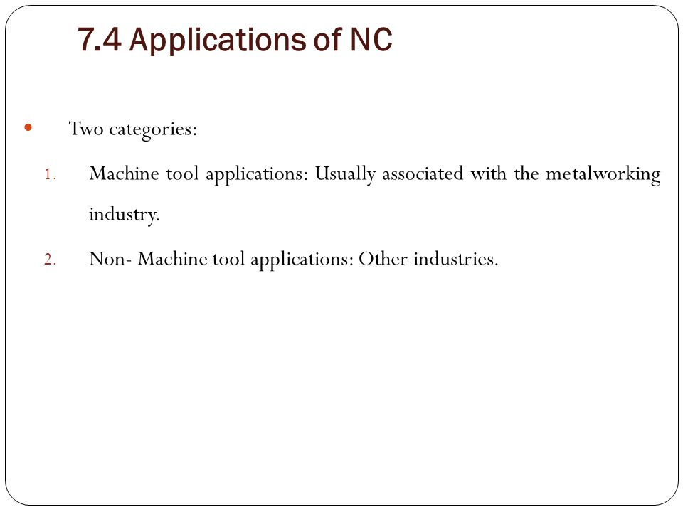7.4 Applications of NC Two categories: 1. Machine tool applications: Usually associated with the metalworking industry. 2. Non- Machine tool applicati