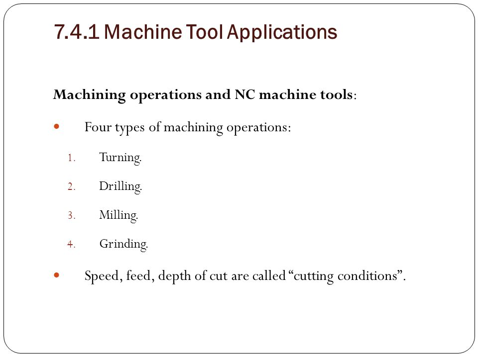 7.4.1 Machine Tool Applications Machining operations and NC machine tools: Four types of machining operations: 1. Turning. 2. Drilling. 3. Milling. 4.