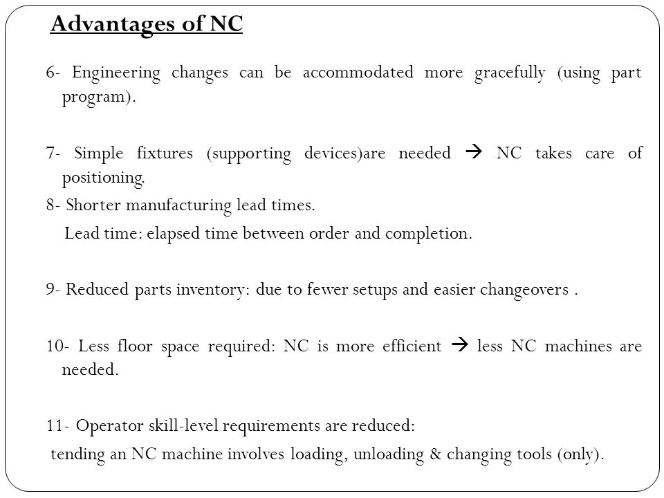 6- Engineering changes can be accommodated more gracefully (using part program). 7- Simple fixtures (supporting devices)are needed  NC takes care of