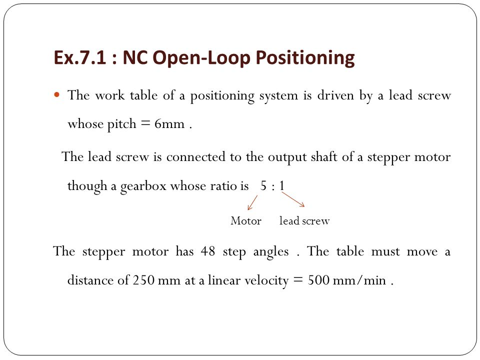 Ex.7.1 : NC Open-Loop Positioning The work table of a positioning system is driven by a lead screw whose pitch = 6mm. The lead screw is connected to t