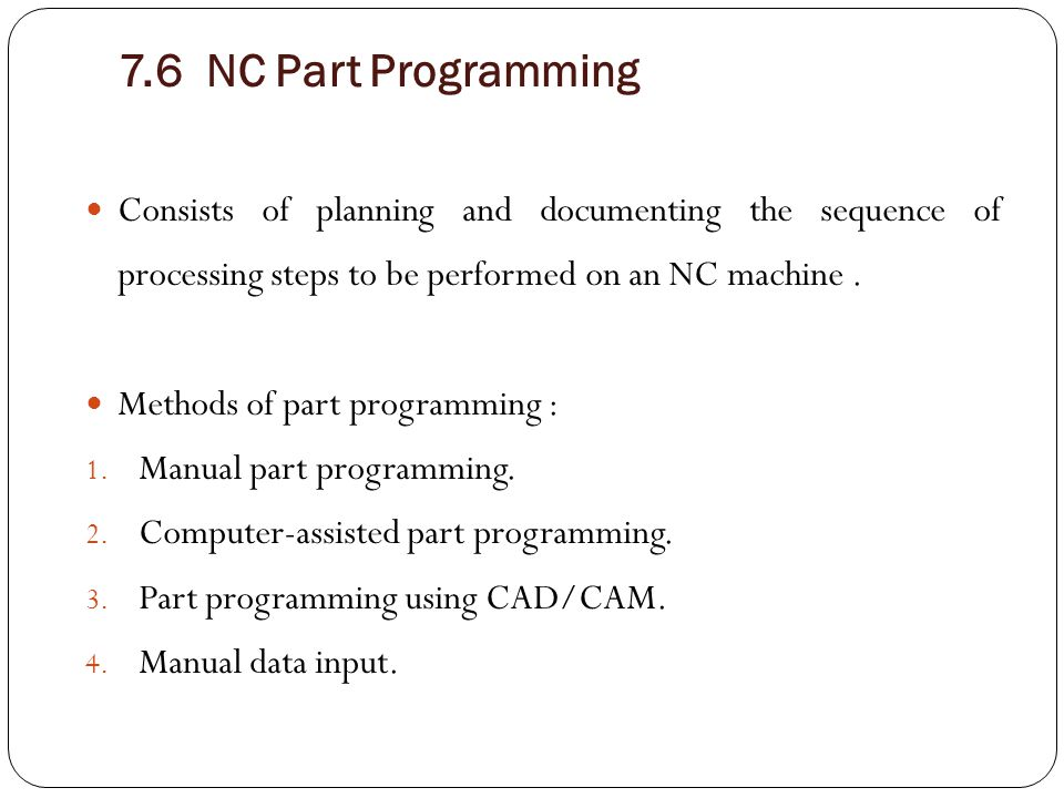 7.6 NC Part Programming Consists of planning and documenting the sequence of processing steps to be performed on an NC machine. Methods of part progra