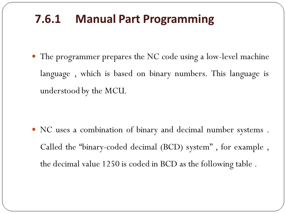 7.6.1 Manual Part Programming The programmer prepares the NC code using a low-level machine language, which is based on binary numbers. This language