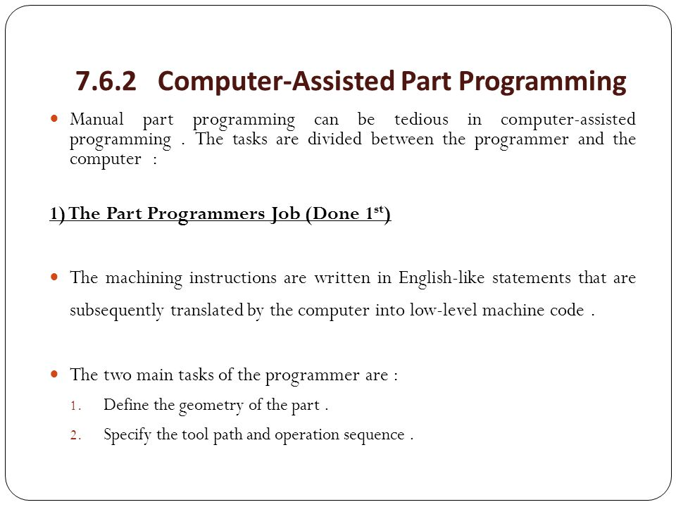 7.6.2 Computer-Assisted Part Programming Manual part programming can be tedious in computer-assisted programming. The tasks are divided between the pr