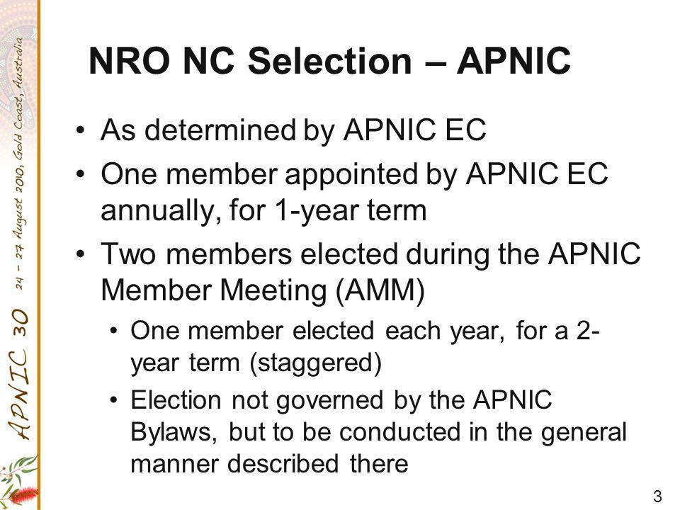 3 NRO NC Selection – APNIC As determined by APNIC EC One member appointed by APNIC EC annually, for 1-year term Two members elected during the APNIC Member Meeting (AMM) One member elected each year, for a 2- year term (staggered) Election not governed by the APNIC Bylaws, but to be conducted in the general manner described there