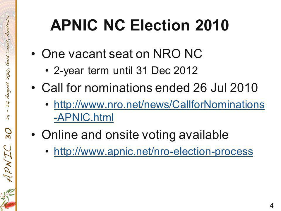 4 APNIC NC Election 2010 One vacant seat on NRO NC 2-year term until 31 Dec 2012 Call for nominations ended 26 Jul 2010 http://www.nro.net/news/CallforNominations -APNIC.htmlhttp://www.nro.net/news/CallforNominations -APNIC.html Online and onsite voting available http://www.apnic.net/nro-election-process