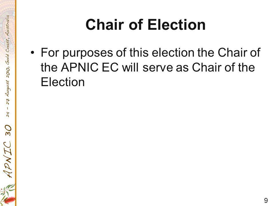 9 Chair of Election For purposes of this election the Chair of the APNIC EC will serve as Chair of the Election