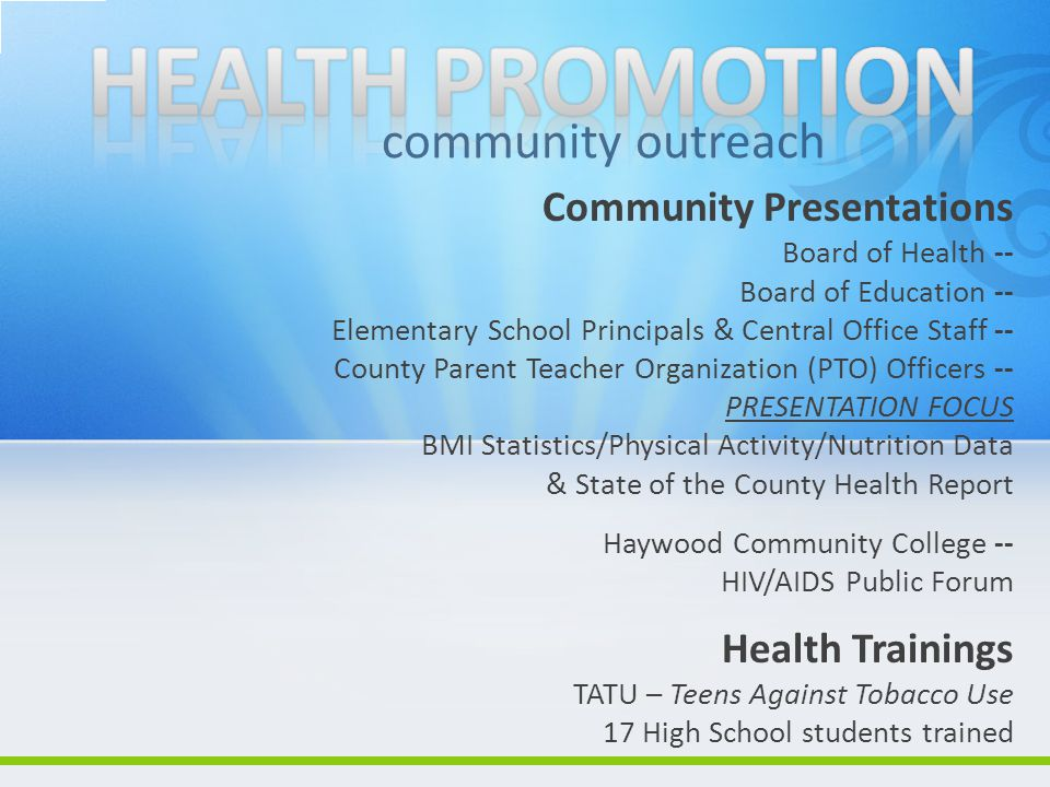 Community Presentations Board of Health -- Board of Education -- Elementary School Principals & Central Office Staff -- County Parent Teacher Organization (PTO) Officers -- PRESENTATION FOCUS BMI Statistics/Physical Activity/Nutrition Data & State of the County Health Report Haywood Community College -- HIV/AIDS Public Forum Health Trainings TATU – Teens Against Tobacco Use 17 High School students trained