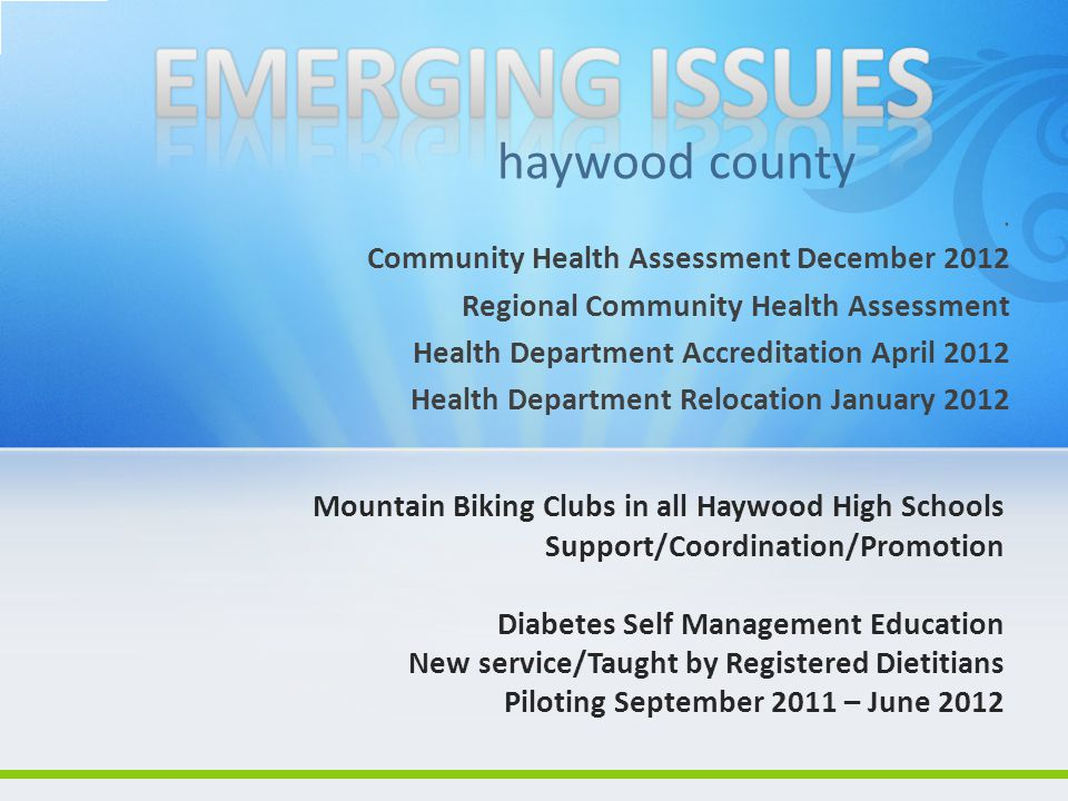 . Community Health Assessment December 2012 Regional Community Health Assessment Health Department Accreditation April 2012 Health Department Relocation January 2012 haywood county Mountain Biking Clubs in all Haywood High Schools Support/Coordination/Promotion Diabetes Self Management Education New service/Taught by Registered Dietitians Piloting September 2011 – June 2012