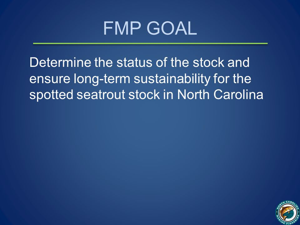 FMP GOAL Determine the status of the stock and ensure long-term sustainability for the spotted seatrout stock in North Carolina