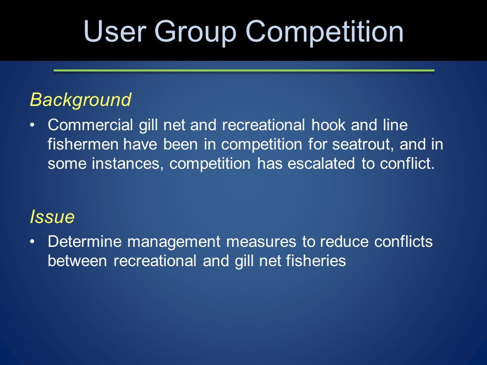 User Group Competition Background Commercial gill net and recreational hook and line fishermen have been in competition for seatrout, and in some instances, competition has escalated to conflict.
