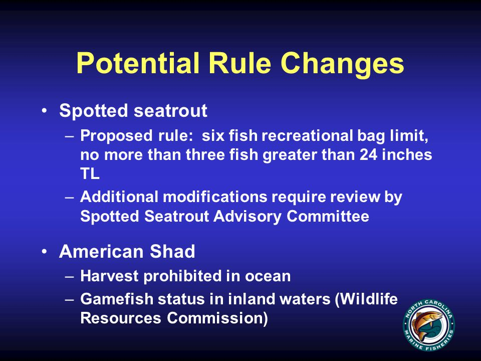 Potential Rule Changes Spotted seatrout –Proposed rule: six fish recreational bag limit, no more than three fish greater than 24 inches TL –Additional modifications require review by Spotted Seatrout Advisory Committee American Shad –Harvest prohibited in ocean –Gamefish status in inland waters (Wildlife Resources Commission)