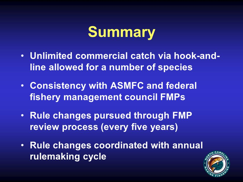 Summary Unlimited commercial catch via hook-and- line allowed for a number of species Consistency with ASMFC and federal fishery management council FMPs Rule changes pursued through FMP review process (every five years) Rule changes coordinated with annual rulemaking cycle