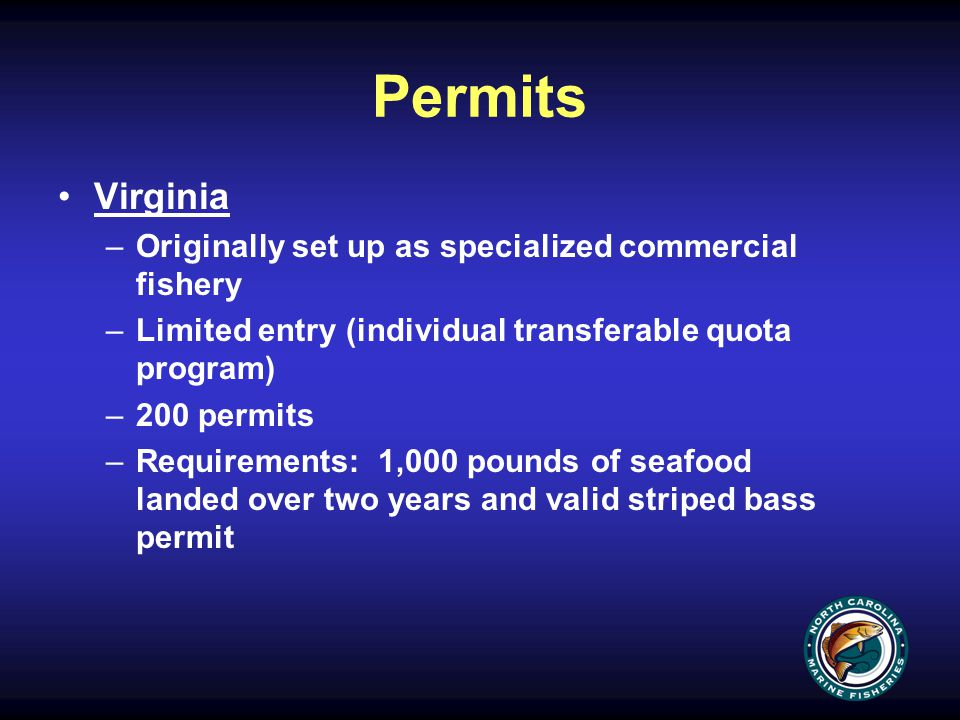 Permits Virginia –Originally set up as specialized commercial fishery –Limited entry (individual transferable quota program) –200 permits –Requirements: 1,000 pounds of seafood landed over two years and valid striped bass permit