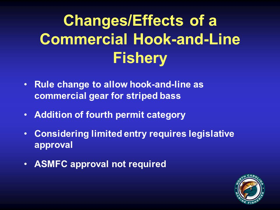Changes/Effects of a Commercial Hook-and-Line Fishery Rule change to allow hook-and-line as commercial gear for striped bass Addition of fourth permit category Considering limited entry requires legislative approval ASMFC approval not required