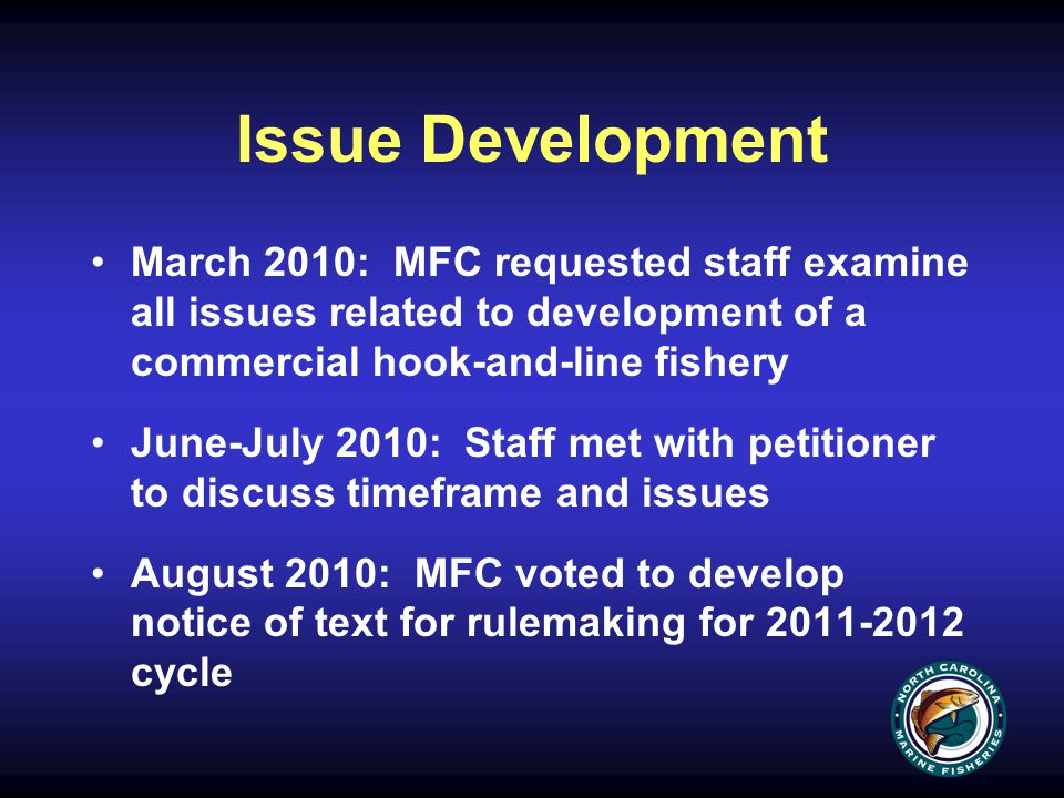 Issue Development March 2010: MFC requested staff examine all issues related to development of a commercial hook-and-line fishery June-July 2010: Staff met with petitioner to discuss timeframe and issues August 2010: MFC voted to develop notice of text for rulemaking for 2011-2012 cycle