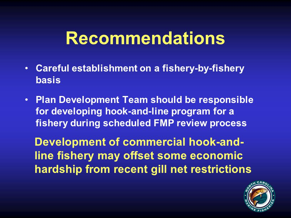 Recommendations Careful establishment on a fishery-by-fishery basis Plan Development Team should be responsible for developing hook-and-line program for a fishery during scheduled FMP review process Development of commercial hook-and- line fishery may offset some economic hardship from recent gill net restrictions