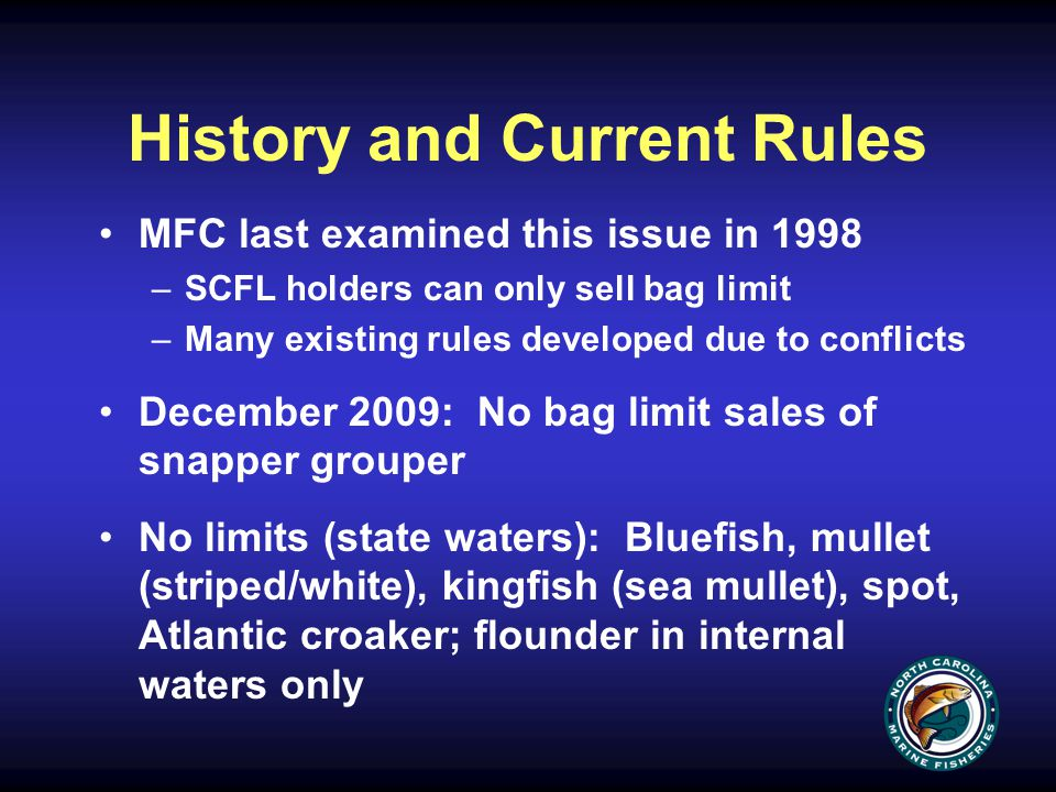 History and Current Rules MFC last examined this issue in 1998 –SCFL holders can only sell bag limit –Many existing rules developed due to conflicts December 2009: No bag limit sales of snapper grouper No limits (state waters): Bluefish, mullet (striped/white), kingfish (sea mullet), spot, Atlantic croaker; flounder in internal waters only