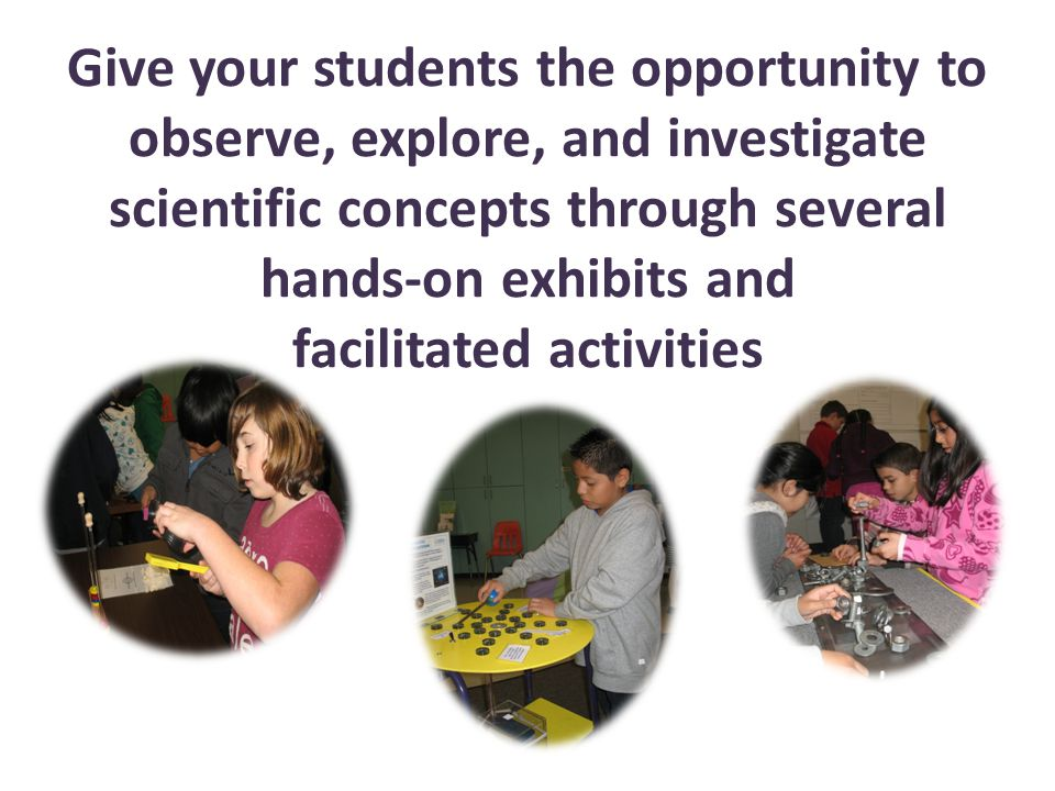 Give your students the opportunity to observe, explore, and investigate scientific concepts through several hands-on exhibits and facilitated activities