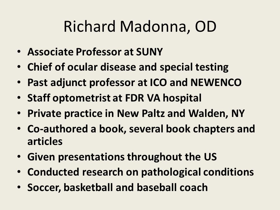 Richard Madonna, OD Associate Professor at SUNY Chief of ocular disease and special testing Past adjunct professor at ICO and NEWENCO Staff optometrist at FDR VA hospital Private practice in New Paltz and Walden, NY Co-authored a book, several book chapters and articles Given presentations throughout the US Conducted research on pathological conditions Soccer, basketball and baseball coach