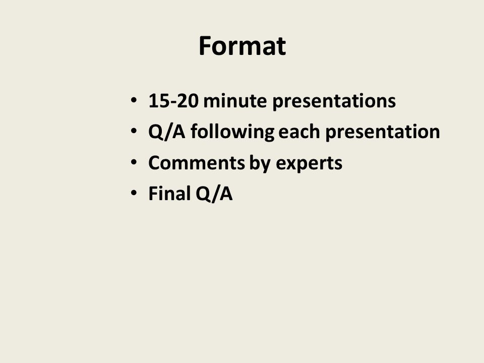 Format 15-20 minute presentations Q/A following each presentation Comments by experts Final Q/A