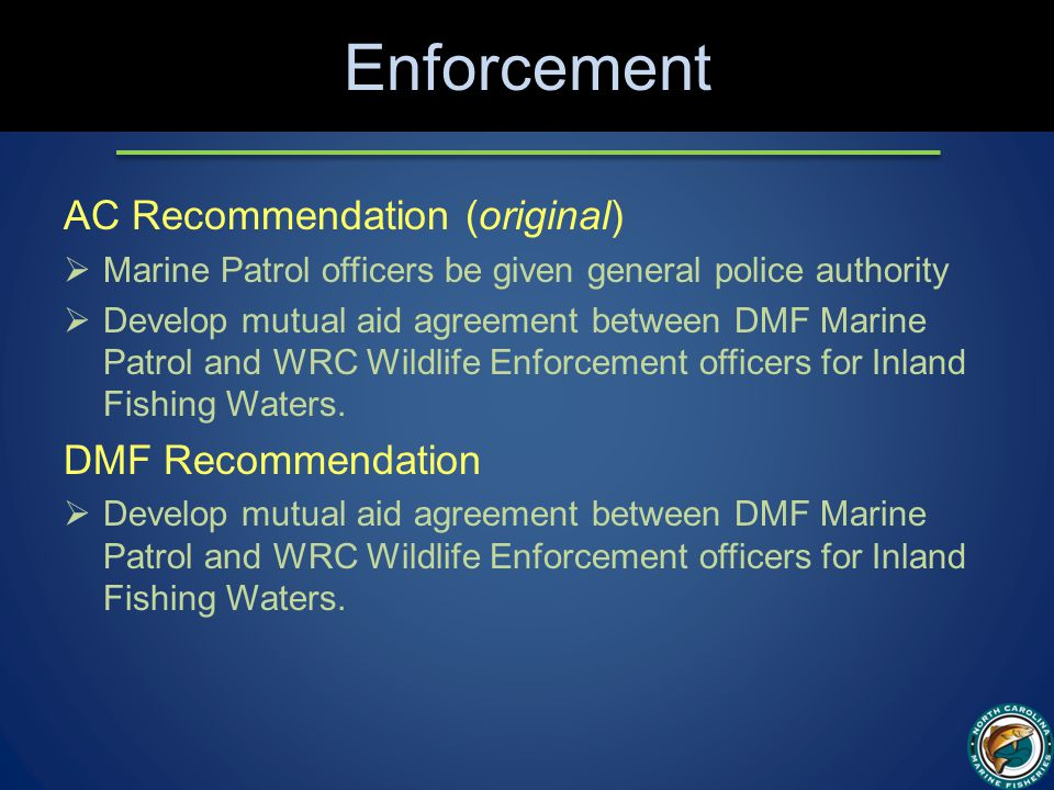 Enforcement AC Recommendation (original)  Marine Patrol officers be given general police authority  Develop mutual aid agreement between DMF Marine Patrol and WRC Wildlife Enforcement officers for Inland Fishing Waters.