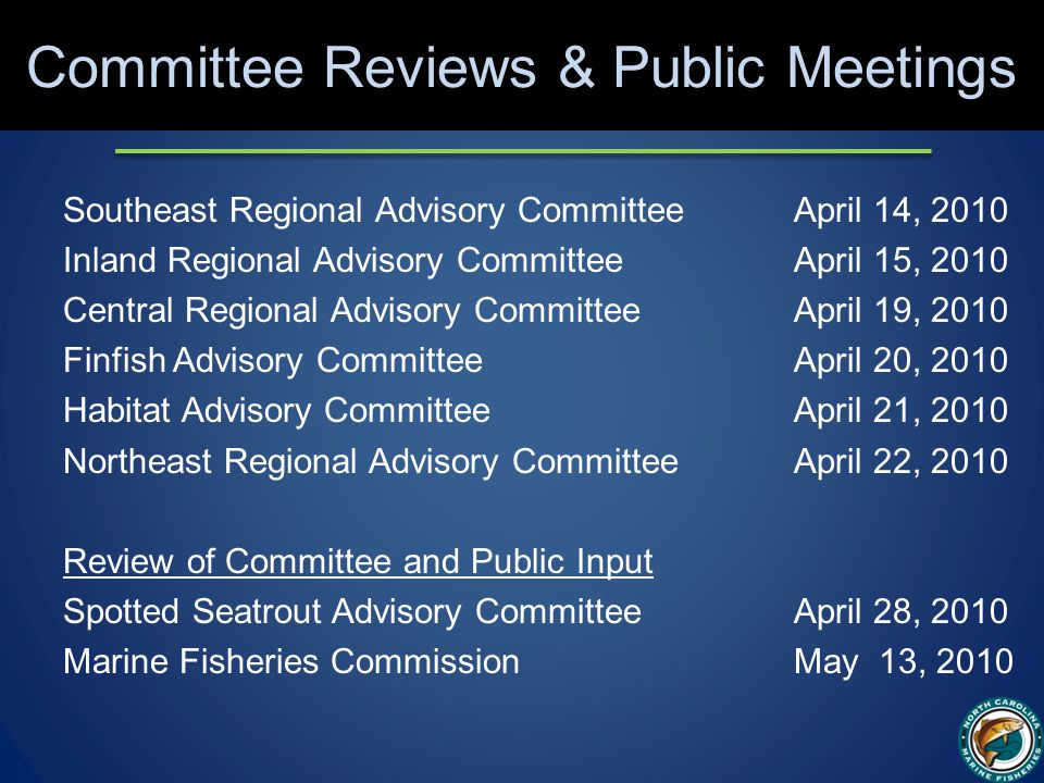 Committee Reviews & Public Meetings Southeast Regional Advisory CommitteeApril 14, 2010 Inland Regional Advisory CommitteeApril 15, 2010 Central Regional Advisory CommitteeApril 19, 2010 Finfish Advisory CommitteeApril 20, 2010 Habitat Advisory CommitteeApril 21, 2010 Northeast Regional Advisory CommitteeApril 22, 2010 Review of Committee and Public Input Spotted Seatrout Advisory CommitteeApril 28, 2010 Marine Fisheries CommissionMay 13, 2010