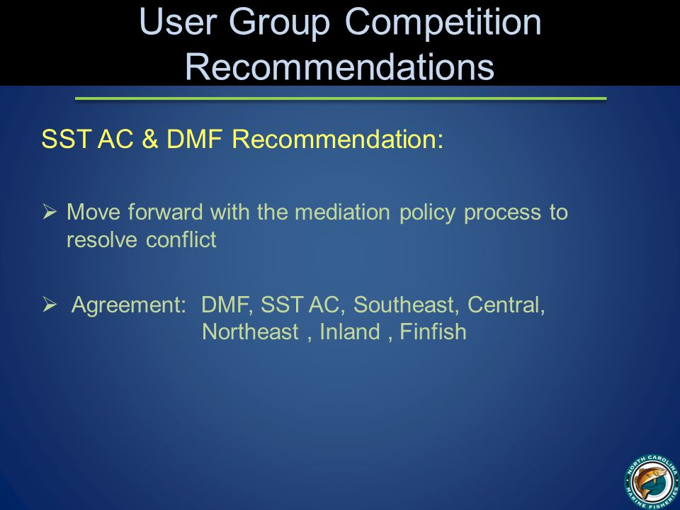 User Group Competition Recommendations SST AC & DMF Recommendation:  Move forward with the mediation policy process to resolve conflict  Agreement: DMF, SST AC, Southeast, Central, Northeast, Inland, Finfish