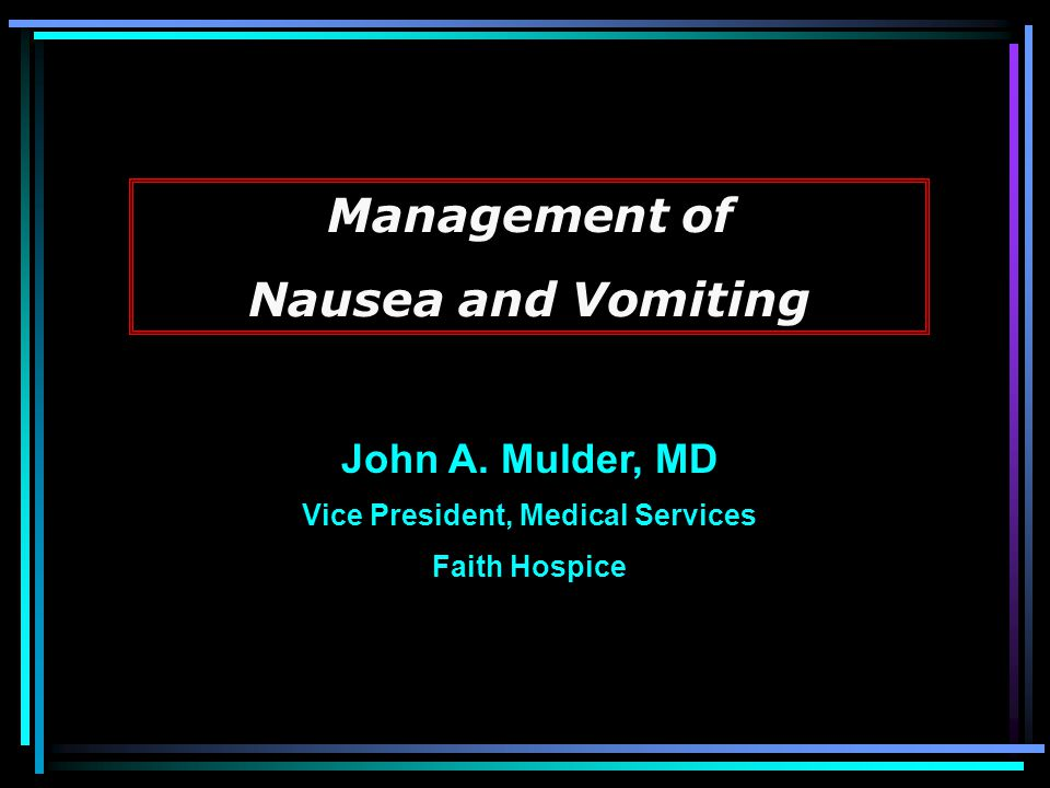 Management of Nausea and Vomiting John A. Mulder, MD Vice President, Medical Services Faith Hospice