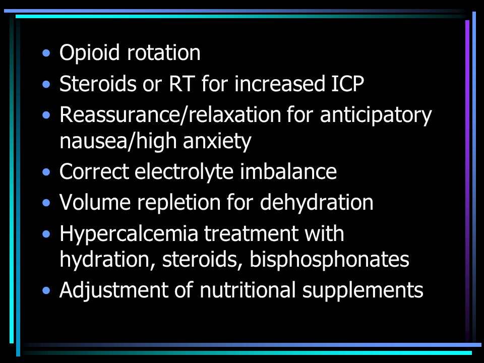 Opioid rotation Steroids or RT for increased ICP Reassurance/relaxation for anticipatory nausea/high anxiety Correct electrolyte imbalance Volume repl