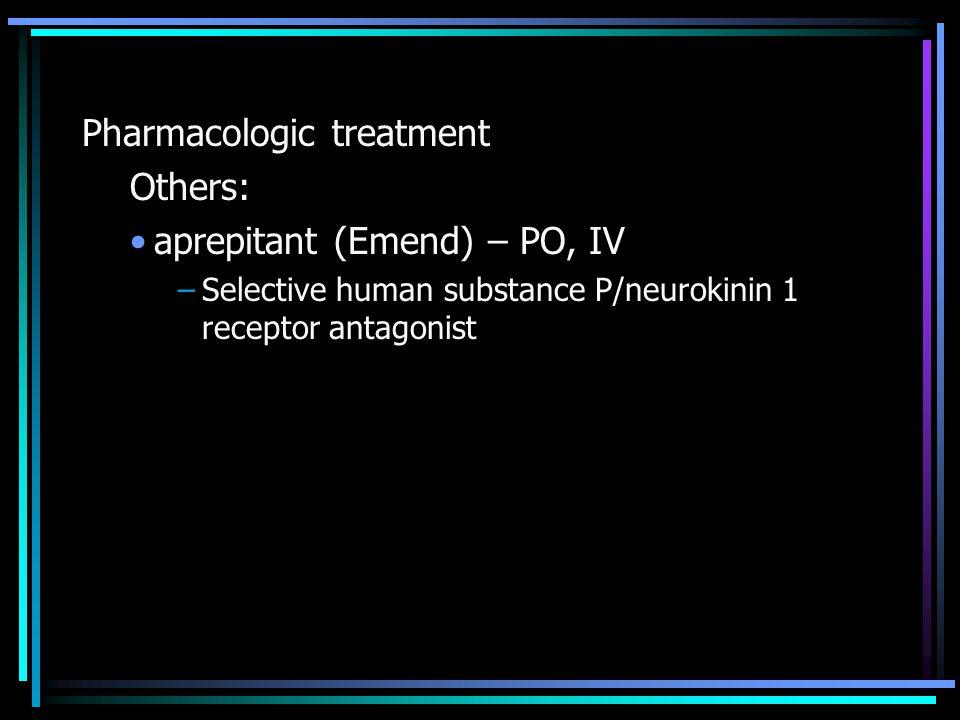 Pharmacologic treatment Others: aprepitant (Emend) – PO, IV –Selective human substance P/neurokinin 1 receptor antagonist