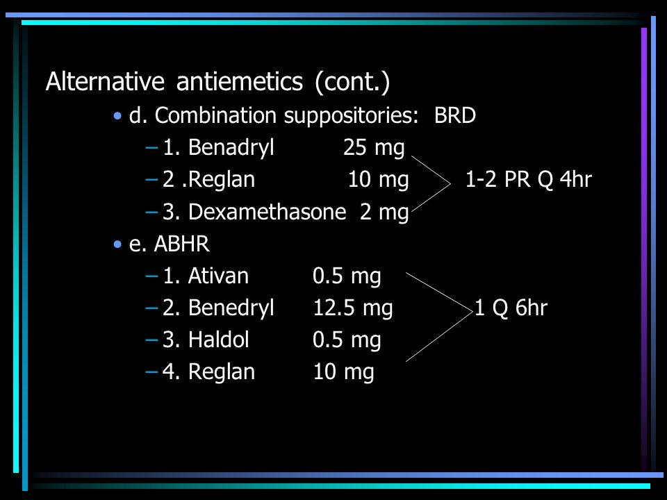 Alternative antiemetics (cont.) d. Combination suppositories: BRD –1. Benadryl 25 mg –2.Reglan 10 mg 1-2 PR Q 4hr –3. Dexamethasone 2 mg e. ABHR –1. A
