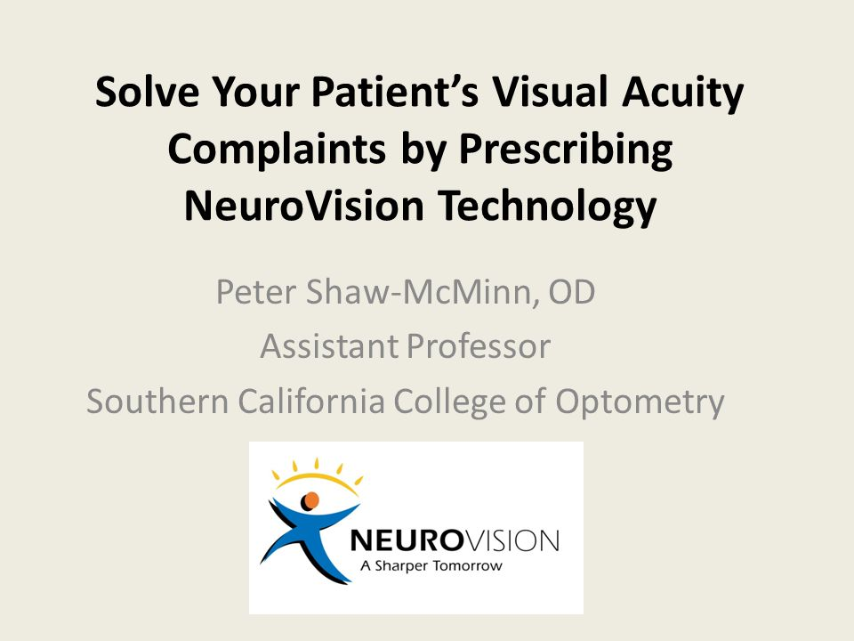 Solve Your Patient's Visual Acuity Complaints by Prescribing NeuroVision Technology Peter Shaw-McMinn, OD Assistant Professor Southern California Coll
